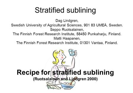 Stratified sublining Dag Lindgren, Swedish University of Agricultural Sciences, 901 83 UMEÅ, Sweden. Seppo Ruotsalainen, The Finnish Forest Research Institute,