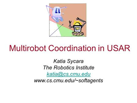Multirobot Coordination in USAR Katia Sycara The Robotics Institute