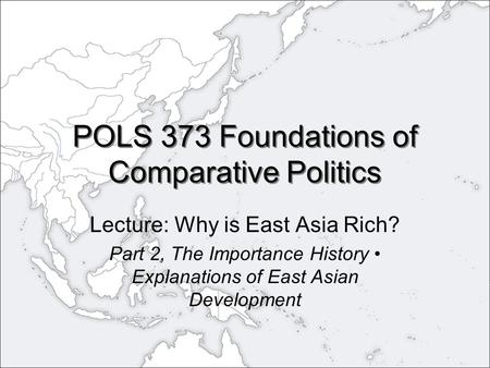 POLS 373 Foundations of Comparative Politics Lecture: Why is East Asia Rich? Part 2, The Importance History Explanations of East Asian Development.