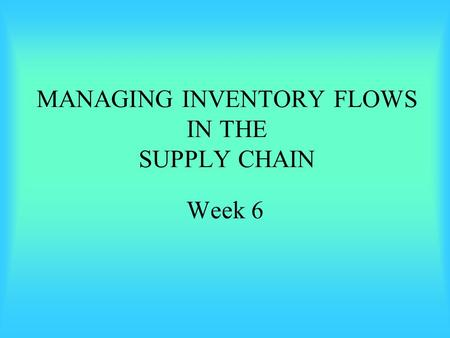 MANAGING INVENTORY FLOWS IN THE SUPPLY CHAIN Week 6.
