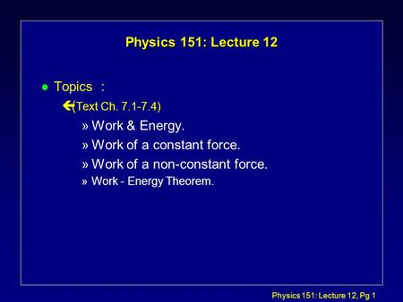 Physics 151: Lecture 12, Pg 1 Physics 151: Lecture 12 l Topics : ç( Text Ch. 7.1-7.4) »Work & Energy. »Work of a constant force. »Work of a non-constant.