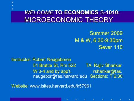 WELCOME TO ECONOMICS S-1010 : MICROECONOMIC THEORY WELCOME TO ECONOMICS S-1010 : MICROECONOMIC THEORY Summer 2009 M & W, 6:30-9:30pm Sever 110 Instructor: