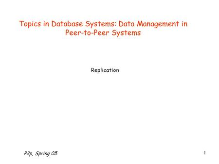 P2p, Spring 05 1 Topics in Database Systems: Data Management in Peer-to-Peer Systems Replication.