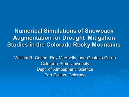 Numerical Simulations of Snowpack Augmentation for Drought Mitigation Studies in the Colorado Rocky Mountains William R. Cotton, Ray McAnelly, and Gustavo.