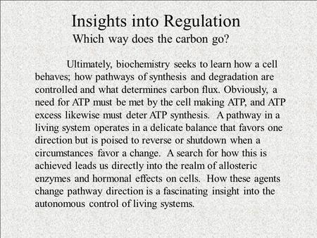 Insights into Regulation Which way does the carbon go? Ultimately, biochemistry seeks to learn how a cell behaves; how pathways of synthesis and degradation.