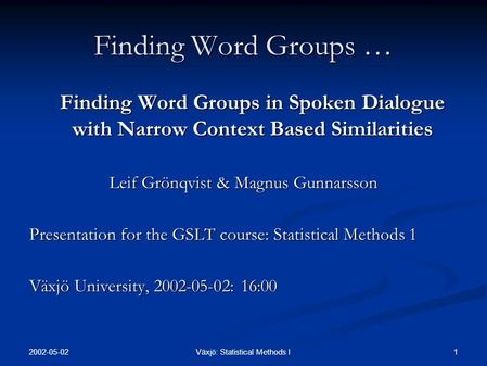 2002-05-02 1Växjö: Statistical Methods I Finding Word Groups … Finding Word Groups in Spoken Dialogue with Narrow Context Based Similarities Leif Grönqvist.