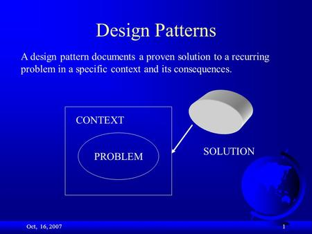Oct, 16, 2007 1 Design Patterns PROBLEM CONTEXT SOLUTION A design pattern documents a proven solution to a recurring problem in a specific context and.