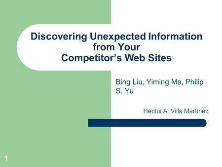 1 Discovering Unexpected Information from Your Competitor's Web Sites Bing Liu, Yiming Ma, Philip S. Yu Héctor A. Villa Martínez.