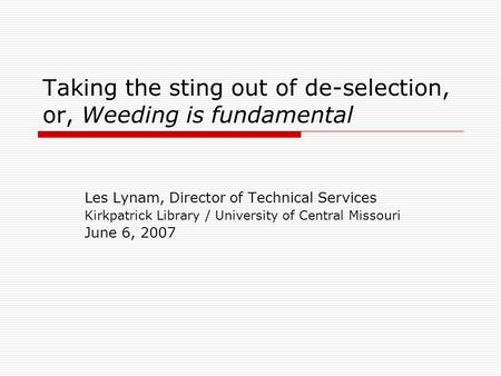 Taking the sting out of de-selection, or, Weeding is fundamental Les Lynam, Director of Technical Services Kirkpatrick Library / University of Central.