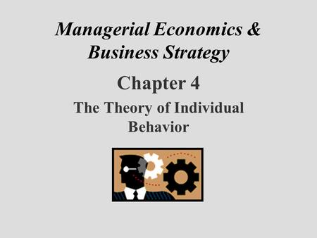 Managerial Economics & Business Strategy Chapter 4 The Theory of Individual Behavior.