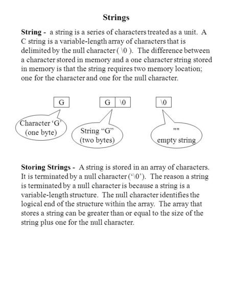 Strings String - a string is a series of characters treated as a unit. A C string is a variable-length array of characters that is delimited by the null.