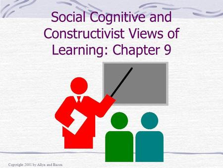 Copyright 2001 by Allyn and Bacon Social Cognitive and Constructivist Views of Learning: Chapter 9.