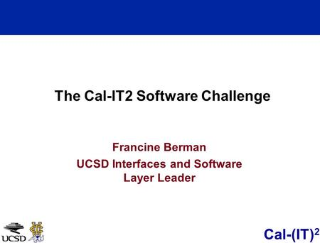 Cal-(IT) 2 Francine Berman UCSD Interfaces and Software Layer Leader The Cal-IT2 Software Challenge.