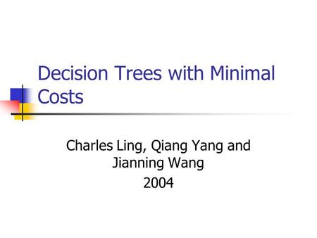 Decision Trees with Minimal Costs Charles Ling, Qiang Yang and Jianning Wang 2004.
