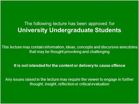 The following lecture has been approved for University Undergraduate Students This lecture may contain information, ideas, concepts and discursive anecdotes.