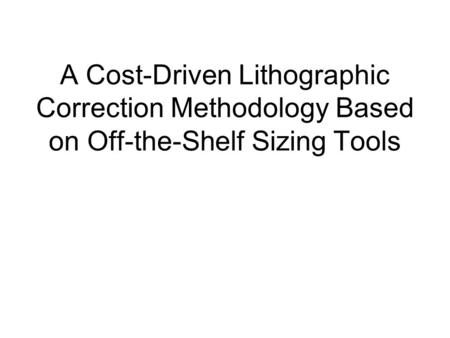 A Cost-Driven Lithographic Correction Methodology Based on Off-the-Shelf Sizing Tools.