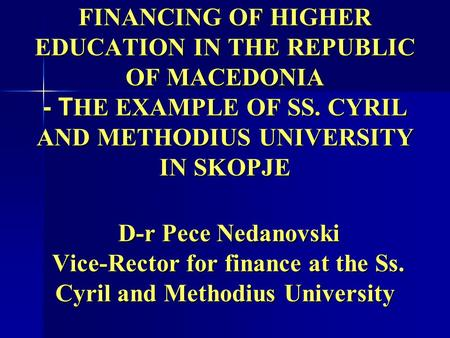 FINANCING OF HIGHER EDUCATION IN THE REPUBLIC OF MACEDONIA - T HE EXAMPLE OF SS. CYRIL AND METHODIUS UNIVERSITY IN SKOPJE D-r Pece Nedanovski Vice-Rector.