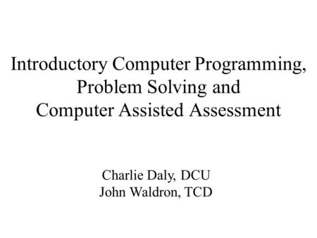 Introductory Computer Programming, Problem Solving and Computer Assisted Assessment Charlie Daly, DCU John Waldron, TCD.