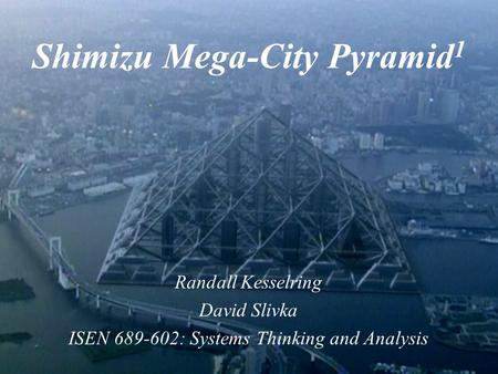 Shimizu Mega-City Pyramid 1 Randall Kesselring David Slivka ISEN 689-602: Systems Thinking and Analysis.