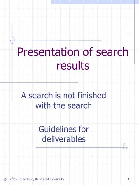 © Tefko Saracevic, Rutgers University1 Presentation of search results A search is not finished with the search Guidelines for deliverables.