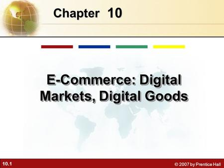 10.1 © 2007 by Prentice Hall 10 Chapter <strong>E</strong>-<strong>Commerce</strong>: Digital Markets, Digital Goods.