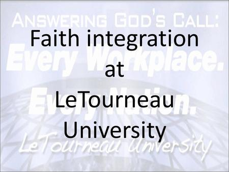 Faith integration at LeTourneau University. How do we integrate? 1.Prayer 2.Identify: – foundational ideas – issues in the field – aspects of character.