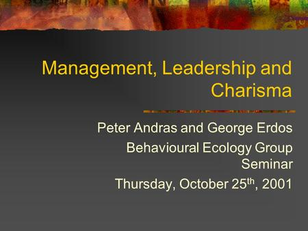 Management, Leadership and Charisma Peter Andras and George Erdos Behavioural Ecology Group Seminar Thursday, October 25 th, 2001.