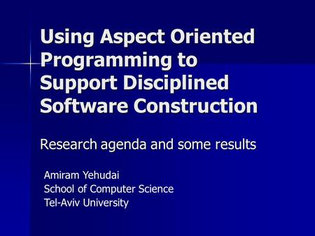 Using Aspect Oriented Programming to Support Disciplined Software Construction Amiram Yehudai School of Computer Science Tel-Aviv University Research agenda.