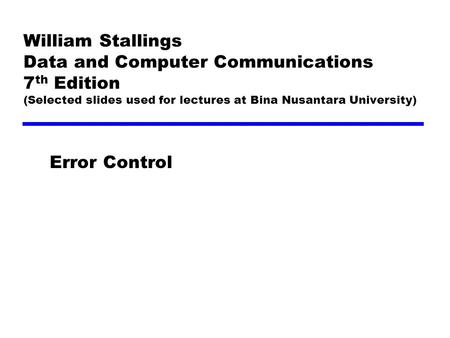 William Stallings Data and Computer Communications 7 th Edition (Selected slides used for lectures at Bina Nusantara University) Error Control.
