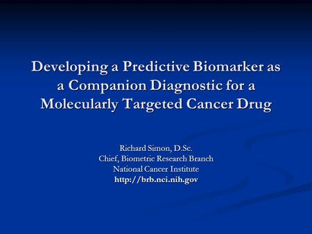 Developing a Predictive Biomarker as a Companion Diagnostic for a Molecularly Targeted Cancer Drug Richard Simon, D.Sc. Chief, Biometric Research Branch.