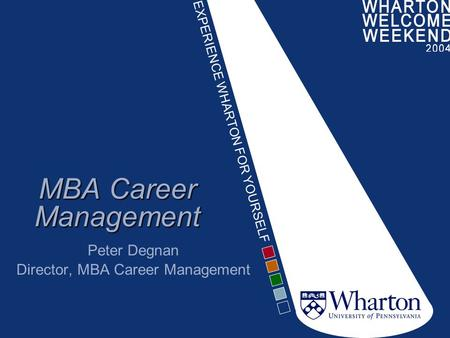 EXPERIENCE WHARTON FOR YOURSELF MBA Career Management Peter Degnan Director, MBA Career Management.