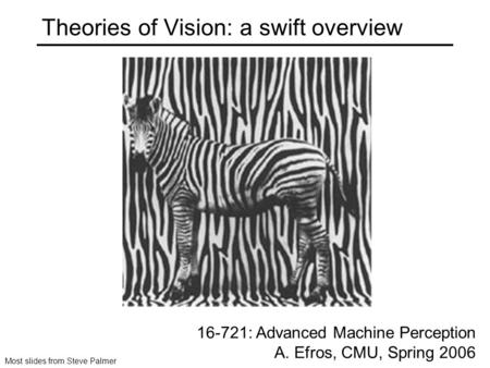 Theories of Vision: a swift overview 16-721: Advanced Machine Perception A. Efros, CMU, Spring 2006 Most slides from Steve Palmer.
