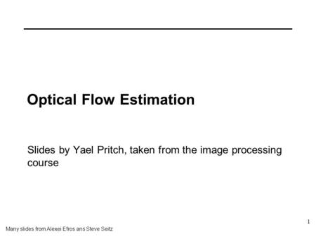1 Optical Flow Estimation Slides by Yael Pritch, taken from the image processing course Many slides from Alexei Efros ans Steve Seitz.