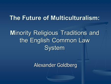 The Future of Multiculturalism: Minority Religious Traditions and the English Common Law System Alexander Goldberg.