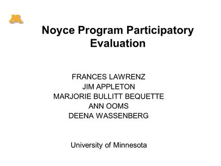 Noyce Program Participatory Evaluation FRANCES LAWRENZ JIM APPLETON MARJORIE BULLITT BEQUETTE ANN OOMS DEENA WASSENBERG University of Minnesota.