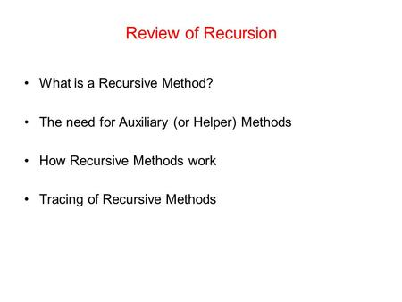 Review of Recursion What is a Recursive Method? The need for Auxiliary (or Helper) Methods How Recursive Methods work Tracing of Recursive Methods.