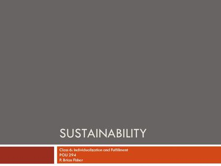 SUSTAINABILITY Class 6: Individualization and Fulfillment POLI 294 P. Brian Fisher.