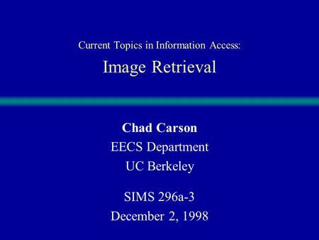 Current Topics in Information Access: Image Retrieval Chad Carson EECS Department UC Berkeley SIMS 296a-3 December 2, 1998.