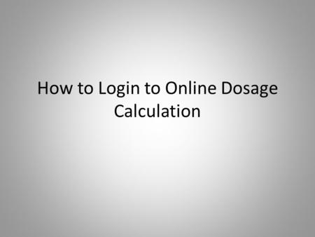 How to Login to Online Dosage Calculation. Using a computer with an Internet connection, go to www.stchas.edu and click on WebCTwww.stchas.edu Using a.