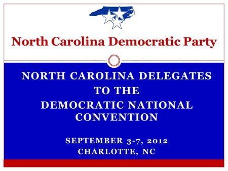 NORTH CAROLINA DELEGATES TO THE DEMOCRATIC NATIONAL CONVENTION SEPTEMBER 3-7, 2012 CHARLOTTE, NC North Carolina Democratic Party.