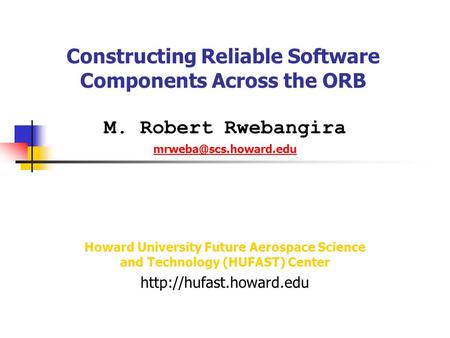 Constructing Reliable Software Components Across the ORB M. Robert Rwebangira Howard University Future Aerospace Science and Technology.