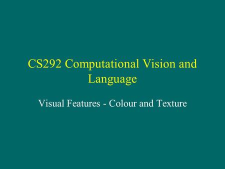 CS292 Computational Vision and Language Visual Features - Colour and Texture.