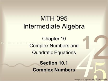 MTH 095 Intermediate Algebra Chapter 10 Complex Numbers and Quadratic Equations Section 10.1 Complex Numbers Copyright © 2011 by Ron Wallace, all rights.