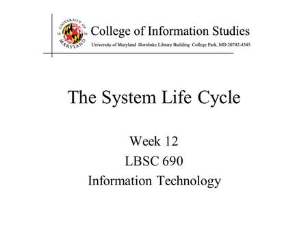 The System Life Cycle Week 12 LBSC 690 Information Technology.