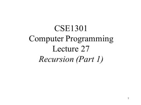 1 CSE1301 Computer Programming Lecture 27 Recursion (Part 1)