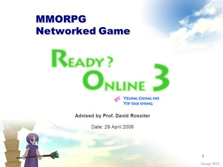 Group: RO3 1 MMORPG Networked Game Advised by Prof. David Rossiter Date: 29 April 2006.