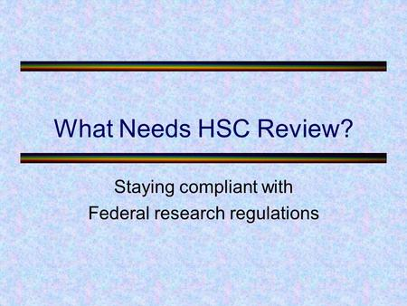 What Needs HSC Review? Staying compliant with Federal research regulations.