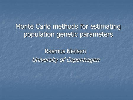 Monte Carlo methods for estimating population genetic parameters Rasmus Nielsen University of Copenhagen.