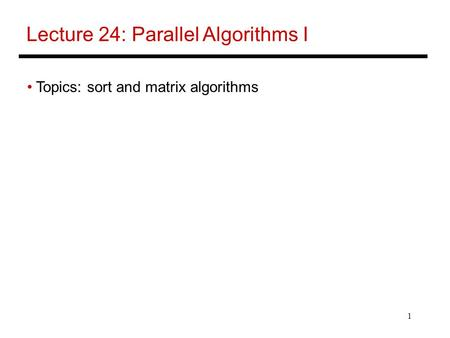1 Lecture 24: Parallel Algorithms I Topics: sort and matrix algorithms.