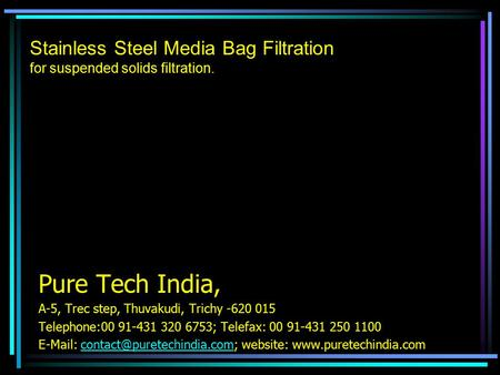 Stainless Steel Media Bag Filtration for suspended solids filtration. Pure Tech India, A-5, Trec step, Thuvakudi, Trichy -620 015 Telephone:00 91-431 320.